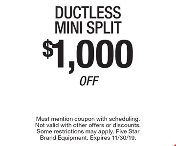 $1,000 Off Ductless Mini Split. Must mention coupon with scheduling. Not valid with other offers or discounts. Some restrictions may apply. Five Star Brand Equipment. Expires 11/30/19.