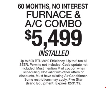 60 Months, No Interest $5,499 Installed Furnace & A/C Combo. Up to 60k BTU 80% Efficiency. Up to 2 ton 13 SEER. Permits not included. Code update not included. Must mention Mint coupon when scheduling. Not valid with other offers or discounts. Must have existing Air Conditioner. Some restrictions may apply. Five Star Brand Equipment. Expires 12/31/19.