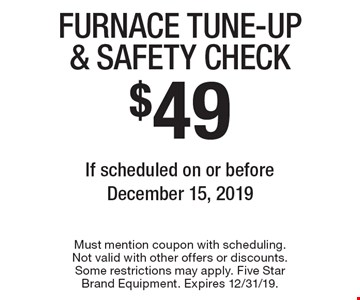 $49 Furnace Tune-Up & Safety Check If scheduled on or before December 15, 2019. Must mention coupon with scheduling. Not valid with other offers or discounts. Some restrictions may apply. Five Star Brand Equipment. Expires 12/31/19.