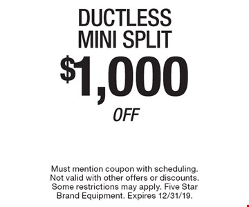 $1,000 Off Ductless Mini Split. Must mention coupon with scheduling. Not valid with other offers or discounts. Some restrictions may apply. Five Star Brand Equipment. Expires 12/31/19.