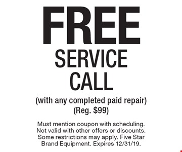Free Service Call (with any completed paid repair) (Reg. $99). Must mention coupon with scheduling. Not valid with other offers or discounts. Some restrictions may apply. Five Star Brand Equipment. Expires 12/31/19.