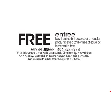 FREE entree buy 1 entree & 2 beverages at regular price, receive a 2nd entree of equal or lesser value free. With this coupon. Not valid on alcohol. Dine in only. Not valid on ANY holiday. Not valid on Mother's Day. Limit one per table. Not valid with other offers. Expires 11/1/19.