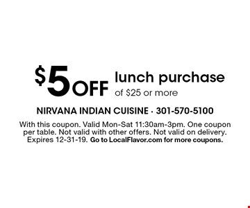 $5 Off lunch purchase of $25 or more. With this coupon. Valid Mon-Sat 11:30am-3pm. One coupon per table. Not valid with other offers. Not valid on delivery. Expires 12-31-19. Go to LocalFlavor.com for more coupons.