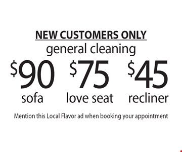 NEW CUSTOMERS ONLY. General cleaning. $45 recliner OR $75 love seat OR $90 sofa. Mention this Local Flavor ad when booking your appointment.
