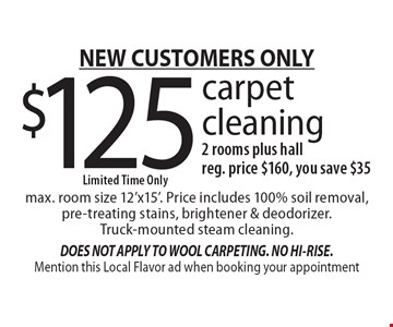 NEW CUSTOMERS ONLY. $125 carpet cleaning, 2 rooms plus hall. Limited time only. Reg. price $160, you save $35. Max. room size 12'x15'. Price includes 100% soil removal, pre-treating stains, brightener & deodorizer. Truck-mounted steam cleaning. Mention this Local Flavor ad when booking your appointment.