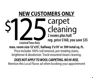 NEW CUSTOMERS ONLY $125 carpet cleaning 2 rooms plus hall. Reg. price $160, you save $35. max. room size 12'x15', hallway 3'x10' or 390 total sq. ft. Price includes 100% soil removal, pre-treating stains, brightener & deodorizer. Truck-mounted steam cleaning. Mention this Local Flavor ad when booking your appointment
