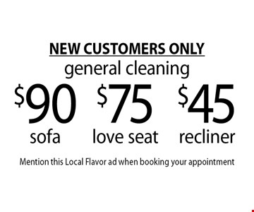 NEW CUSTOMERS ONLYgeneral cleaning $45 recliner. $75 love seat. $90 sofa. . Mention this Local Flavor ad when booking your appointment