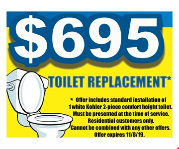 $695 toilet replacement. Offer includes standard installation of 1 white Kohler 2-piece comfort height toilet. Must be presented at the time of service. Residential customers only. Cannot be combined with any other offers.