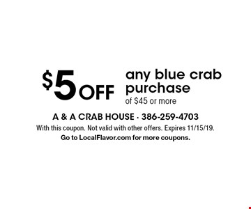$5 Off any blue crab purchase of $45 or more. With this coupon. Not valid with other offers. Expires 11/15/19. Go to LocalFlavor.com for more coupons.