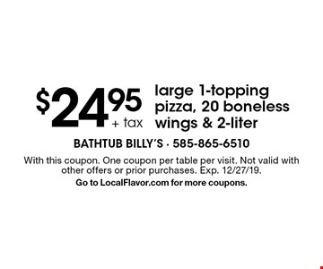 $24.95 + tax large 1-topping pizza, 20 boneless wings & 2-liter. With this coupon. One coupon per table per visit. Not valid with other offers or prior purchases. Exp. 12/27/19. Go to LocalFlavor.com for more coupons.