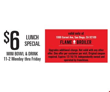 $6 Lunch Special. Mini Bowl & Drink. 11-2 Monday thru Friday. Valid only at 1088 Garnet Ave, Pacific Beach, CA. Upgrades additional charge. Not valid with any other offer. One offer per customer per visit. Original coupon required. Expires 12/16/19. Independently owned and operated by franchisee.