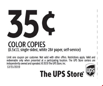 35¢ color copies (8.5 x 11, single-sided, white 28# paper, self-service). Limit one coupon per customer. Not valid with other offers. Restrictions apply. Valid and redeemable only when presented at a participating location. The UPS Store centers are independently owned and operated.  2019 The UPS Store, Inc. Expires 12-31-19.
