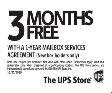 3 months free with a 1-year mailbox services agreement (new box holders only). Limit one coupon per customer. Not valid with other offers. Restrictions apply. Valid and redeemable only when presented at a participating location. The UPS Store centers are independently owned and operated.  2019 The UPS Store, Inc. Expires 12-31-19.