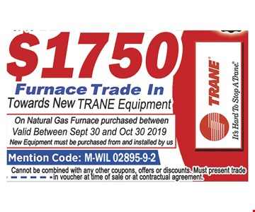 Up to $1750 furnace trade in towards new Trane equipment.On natural gas furnace purchased between. Valid between 9-30-2019 and 10-30-2019. New equipment must be purchased from and installed by us. Mention code: M-WIL 02895-9-2. Cannot be combined with ay other coupons, offers or discounts. Must present trade in voucher at time of sale or at contractual agreement.