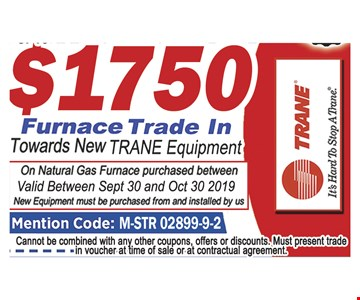 Up to $1750 furnace trade in towards new Trane equipment.On natural gas furnace purchased between. Valid between 9-30-2019 and 10-30-2019. New equipment must be purchased from and installed by us. Mention code: M-STR 02899-9-2. Cannot be combined with ay other coupons, offers or discounts. Must present trade in voucher at time of sale or at contractual agreement.
