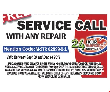 Free service call with any repair. Mention code: M-STR 02899-9-1. Valid between 9-30-2019 and 12-14-2019. Special offer-valid only for single family homes, townhouses, condos, within our normal service call for details: 7am-9pm only: the number if free service calls available can very by area & time of day. Call for availability, some restrictions apply. Excludes home warranties, not valid with other offers, incentives, discounts or on prior service. No cash value.