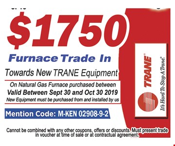 $1750 furnace trade in towards new trane equipment On naturalgas furnace purchase between Vaild between Sept 30 and Oct 30 2019. New equipment must be purchased from and installed by us. Cannot be combined with any other coupons, offers or discounts. Must present trade in voucher at time of sale or at contractual agreement. Expires 10/30/19