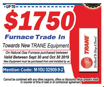 Up to $1750 Furnace trade in towards new Trane equipment. Mention code: M-YOU-02909-9-2. On natural gas furnace purchased between . Valid between Sept 30th and10/30/19. New equipment must be purchased from and installed by us. Cannot be combined with any other coupons, offers or discounts. Must present trade in voucher at time of sale or at contractual agreement.