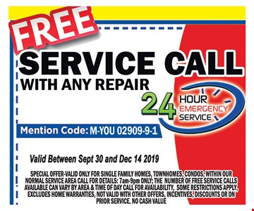 Free service call with any repair. Mention code: M-YOU-02909-9-1. Special offer. Valid only for single family homes, townhomes, condos, within our normal service area call for details. 7am-9pm only. The number for free service calls available can vary by area & time of day. Call for availability, some restrictions apply. Excludes home warranties. Not valid with other offers, incentives, discounts or on prior service. No cash value. Valid between Sept 30th and12/14/19