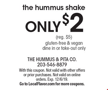 ONLY $2 the hummus shake (reg. $5) gluten-free & vegan. Dine in or take-out only. With this coupon. Not valid with other offers or prior purchases. Not valid on online orders. Exp. 12/6/19. Go to LocalFlavor.com for more coupons.