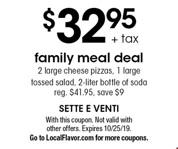 $32.95 + tax family meal deal - 2 large cheese pizzas, 1 large tossed salad, 2-liter bottle of soda. Reg. $41.95, save $9. With this coupon. Not valid with other offers. Expires 10/25/19. Go to LocalFlavor.com for more coupons.