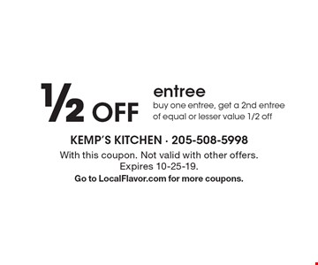 1/2 off entree. Buy one entree, get a 2nd entree of equal or lesser value 1/2 off. With this coupon. Not valid with other offers. Expires 10-25-19. Go to LocalFlavor.com for more coupons.