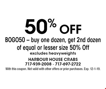 50% OFF BOGO50 - buy one dozen, get 2nd dozen of equal or lesser size 50% Off excludes heavyweights. With this coupon. Not valid with other offers or prior purchases. Exp. 12-1-19.