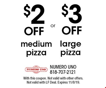 $2 Off medium pizza. $3 OFF large pizza. With this coupon. Not valid with other offers. Not valid with LF Deal. Expires 11/8/19.