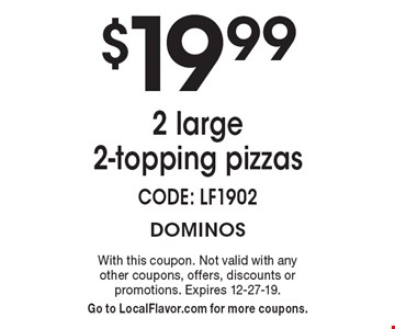 $19.99 2 large 2-topping pizzas. CODE: LF1902. With this coupon. Not valid with any other coupons, offers, discounts or promotions. Expires 12-27-19. Go to LocalFlavor.com for more coupons.