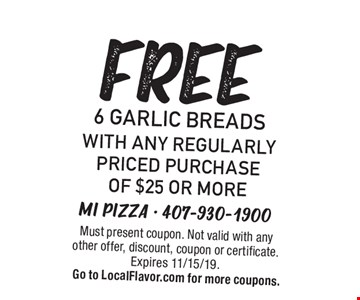 Free 6 garlic breads with any regularly priced purchase of $25 or more. Must present coupon. Not valid with any other offer, discount, coupon or certificate.Expires 11/15/19. Go to LocalFlavor.com for more coupons.