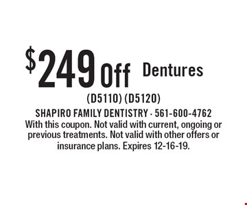$249 Off Dentures (D5110) (D5120). With this coupon. Not valid with current, ongoing or previous treatments. Not valid with other offers or insurance plans. Expires 12-16-19.