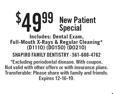 $49.99 New Patient Special Includes: Dental Exam, Full-Mouth X-Rays & Regular Cleaning* (D1110) (D0150) (D0210) . *Excluding periodontal disease. With coupon. Not valid with other offers or with insurance plans. Transferable: Please share with family and friends. Expires 12-16-19.