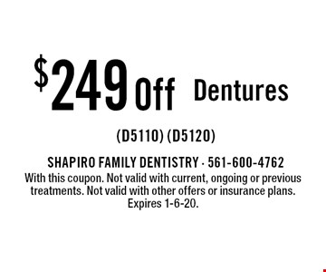 $249 Off Dentures (D5110) (D5120). With this coupon. Not valid with current, ongoing or previous treatments. Not valid with other offers or insurance plans. Expires 1-6-20.