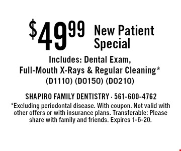 $49.99 New Patient Special. Includes: Dental Exam, Full-Mouth X-Rays & Regular Cleaning* (D1110) (D0150) (D0210). *Excluding periodontal disease. With coupon. Not valid with other offers or with insurance plans. Transferable: Please share with family and friends. Expires 1-6-20.
