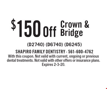 $150 Off Crown & Bridge (D2740) (D6740) (D6245). With this coupon. Not valid with current, ongoing or previous dental treatments. Not valid with other offers or insurance plans. Expires 2-3-20.