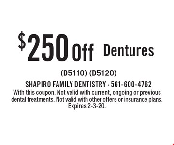 $250 Off Dentures (D5110) (D5120). With this coupon. Not valid with current, ongoing or previous dental treatments. Not valid with other offers or insurance plans. Expires 2-3-20.
