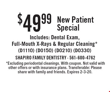 $49.99 New Patient Special Includes: Dental Exam, Full-Mouth X-Rays & Regular Cleaning*(D1110) (D0150) (D0210) (D0330).*Excluding periodontal cleanings. With coupon. Not valid with other offers or with insurance plans. Transferable: Please share with family and friends. Expires 2-3-20.