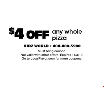 $4 OFF any whole pizza. Must bring coupon. Not valid with other offers. Expires 11/3/19. Go to LocalFlavor.com for more coupons.