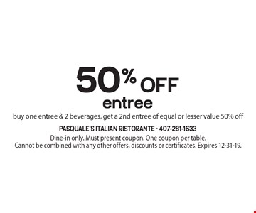 50% off entree. Buy one entree & 2 beverages, get a 2nd entree of equal or lesser value 50% off. Dine-in only. Must present coupon. One coupon per table. Cannot be combined with any other offers, discounts or certificates. Expires 12-31-19.