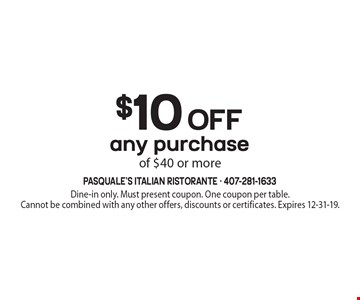 $10 off any purchase of $40 or more. Dine-in only. Must present coupon. One coupon per table. Cannot be combined with any other offers, discounts or certificates. Expires 12-31-19.