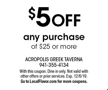 $5 off any purchase of $25 or more. With this coupon. Dine in only. Not valid with other offers or prior services. Exp. 12/6/19. Go to LocalFlavor.com for more coupons.