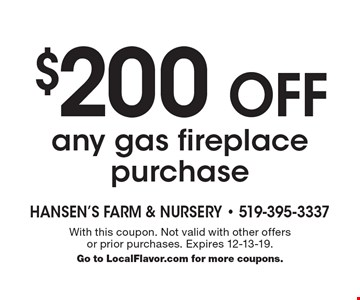 $200 Off any gas fireplace purchase. With this coupon. Not valid with other offers or prior purchases. Expires 12-13-19. Go to LocalFlavor.com for more coupons.