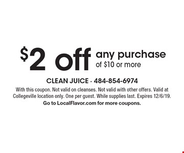 $2 off any purchase of $10 or more. With this coupon. Not valid on cleanses. Not valid with other offers. Valid at Collegeville location only. One per guest. While supplies last. Expires 12/6/19. Go to LocalFlavor.com for more coupons.