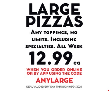 Large Pizza any toppings, no limits. Including specialties. All Week $12.99 ea. When you order online or by app using the code ANYLARGE. Deal valid every day through 02/24/20
