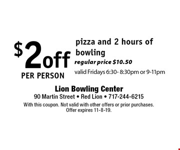 $2 off per person pizza and 2 hours of bowling regular price $10.50valid Fridays 6:30- 8:30pm or 9-11pm. With this coupon. Not valid with other offers or prior purchases. Offer expires 11-8-19.