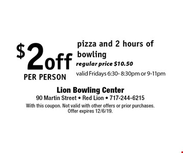 $2 off per person pizza and 2 hours of bowling regular price $10.50valid Fridays 6:30- 8:30pm or 9-11pm. With this coupon. Not valid with other offers or prior purchases. Offer expires 12/6/19.