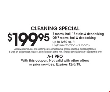 Cleaning Special $199.95 7 rooms, hall, 15 stairs & deodorizing OR 7 rooms, hall & deodorizing up to 1250 sq. ft. Liv/Dine Combo = 2 rooms All services include: pre-spotting, pre-conditioning, grease spotting, color brighteners & walk-on paper upon request. Some carpets extra, min. charge $89.95 per visit - Residential only. With this coupon. Not valid with other offers or prior services. Expires 12/6/19.