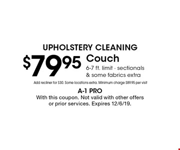 Upholstery Cleaning! $79.95 Couch 6-7 ft. limit - sectionals & some fabrics extra Add recliner for $30. Some locations extra. Minimum charge $89.95 per visit. With this coupon. Not valid with other offers or prior services. Expires 12/6/19.