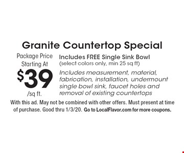 Granite Countertop Special Package Price Starting At $39/sq ft. Includes FREE Single Sink Bowl (select colors only, min 25 sq ft) Includes measurement, material, fabrication, installation, undermount single bowl sink, faucet holes and removal of existing countertops. With this ad. May not be combined with other offers. Must present at time of purchase. Good thru 1/3/20. Go to LocalFlavor.com for more coupons.