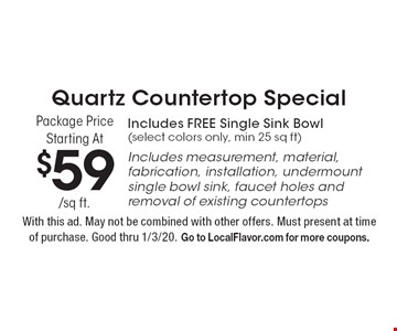 Quartz Countertop Special Package Price Starting At $59/sq ft. Includes FREE Single Sink Bowl (select colors only, min 25 sq ft) Includes measurement, material, fabrication, installation, undermount single bowl sink, faucet holes and removal of existing countertops. With this ad. May not be combined with other offers. Must present at time of purchase. Good thru 1/3/20. Go to LocalFlavor.com for more coupons.